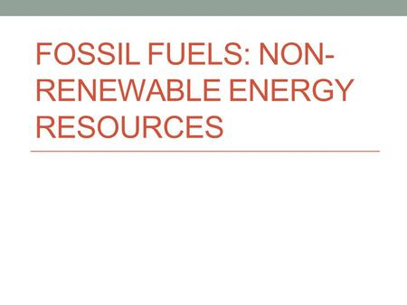 FOSSIL FUELS: NON- RENEWABLE ENERGY RESOURCES. Fossil Fuels Fossil fuels are organic compounds They are high energy Have obtained energy from photosynthesizing.