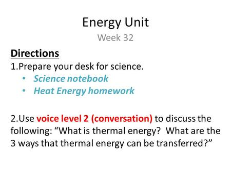 Energy Unit Week 32 Directions 1.Prepare your desk for science. Science notebook Heat Energy homework 2.Use voice level 2 (conversation) to discuss the.