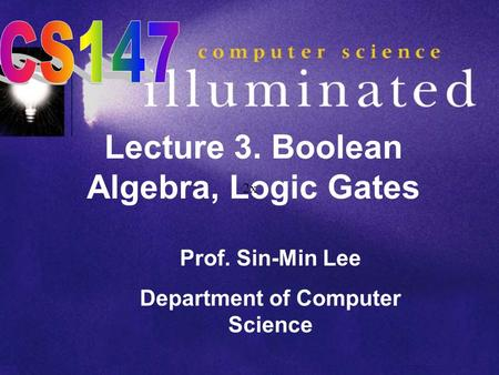 Lecture 3. Boolean Algebra, Logic Gates Prof. Sin-Min Lee Department of Computer Science 2x.