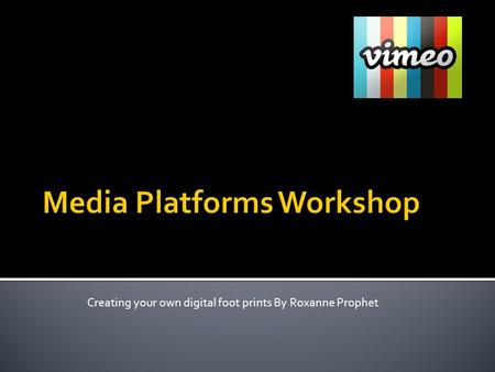 Creating your own digital foot prints By Roxanne Prophet.