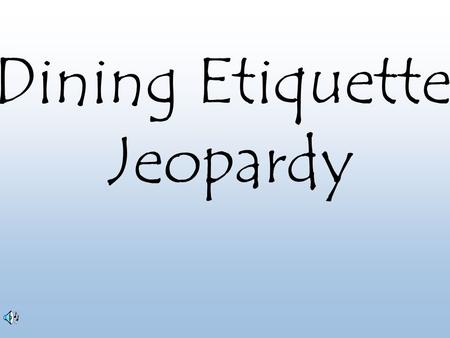 Dining Etiquette Jeopardy.
