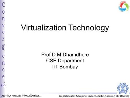 Virtualization Technology Prof D M Dhamdhere CSE Department IIT Bombay Moving towards Virtualization… Department of Computer Science and Engineering, IIT.