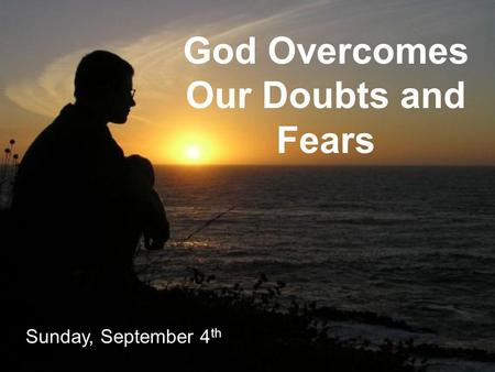God Overcomes Our Doubts and Fears Sunday, September 4 th.