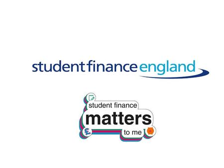 STUDENT FINANCE Student Finance England provide financial support on behalf of the UK Government to students from England entering higher education in.