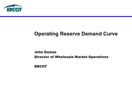 John Dumas Director of Wholesale Market Operations ERCOT Operating Reserve Demand Curve.