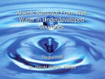 Arsenic Removal From Well Water in Underdeveloped Countries Trygve Hoff Dr. Harold Walker, Advisor.