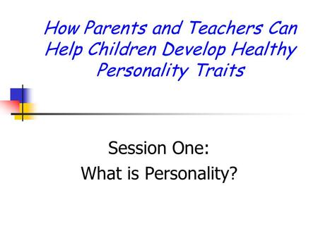 How Parents and Teachers Can Help Children <strong>Develop</strong> Healthy <strong>Personality</strong> Traits Session One: What is <strong>Personality</strong>?