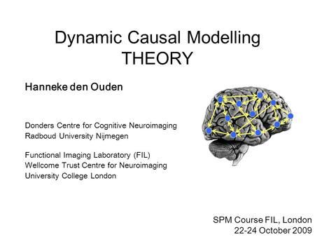 Dynamic Causal Modelling THEORY SPM Course FIL, London 22-24 October 2009 Hanneke den Ouden Donders Centre for Cognitive Neuroimaging Radboud University.