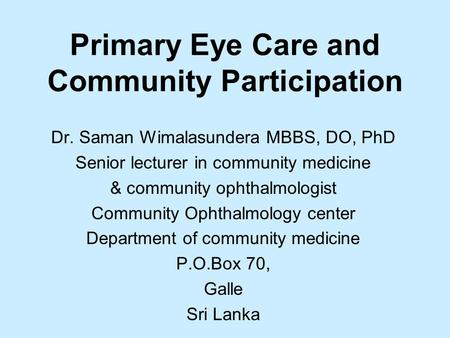 Primary Eye Care and Community Participation Dr. Saman Wimalasundera MBBS, DO, PhD Senior lecturer in community medicine & community ophthalmologist Community.
