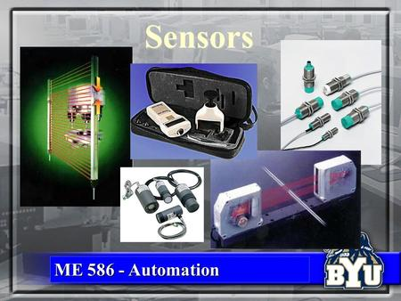 ME 586 - Automation Sensors. Objectives Identify commonly used sensor types Identify commonly used sensor types Where, how <strong>and</strong> why they are usedWhere,