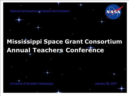 National Aeronautics and Space Administration January 26, 2007University of Southern Mississippi Mississippi Space Grant Consortium Annual Teachers Conference.