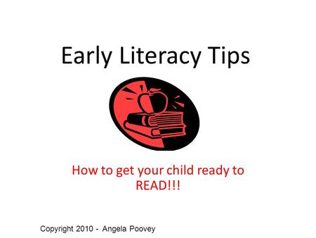 Early Literacy Tips How to get your child ready to READ!!! Copyright 2010 - Angela Poovey.