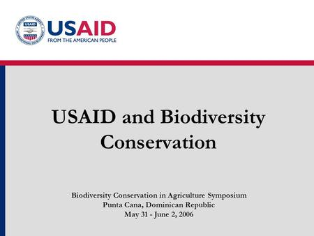 USAID and Biodiversity Conservation Biodiversity Conservation in Agriculture Symposium Punta Cana, Dominican Republic May 31 - June 2, 2006.