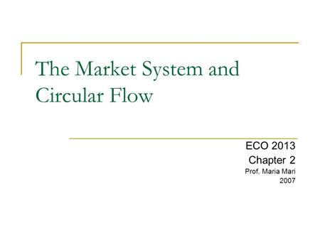 The Market System and Circular Flow ECO 2013 Chapter 2 Prof. Maria Mari 2007.