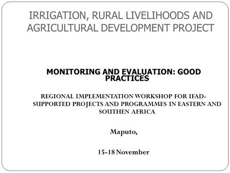 IRRIGATION, RURAL LIVELIHOODS AND AGRICULTURAL DEVELOPMENT PROJECT 1 MONITORING AND EVALUATION: GOOD PRACTICES REGIONAL IMPLEMENTATION WORKSHOP FOR IFAD-