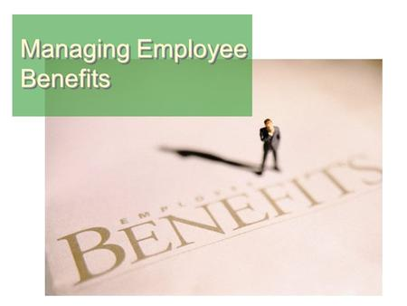 Managing Employee Benefits. BenefitsBenefits Benefit  An indirect compensation given to an employee or group of employees as a part of organizational.