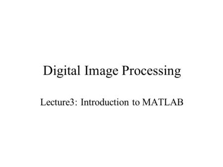 Digital Image Processing Lecture3: Introduction to MATLAB.