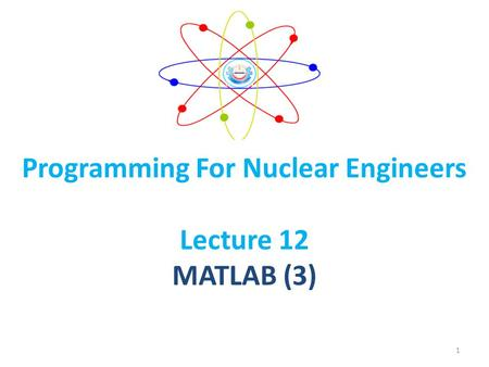 Programming For Nuclear Engineers Lecture 12 MATLAB (3) 1.