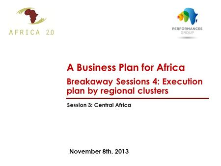 November 8th, 2013 A Business Plan for Africa Breakaway Sessions 4: Execution plan by regional clusters Session 3: Central Africa.