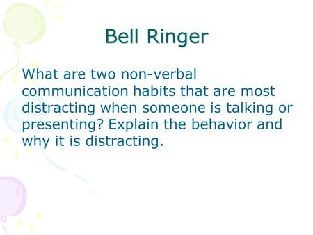 Bell Ringer What are two non-verbal communication habits that are most distracting when someone is talking or presenting? Explain the behavior and why.