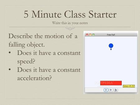 5 Minute Class Starter Write this in your notes Describe the motion of a falling object. Does it have a constant speed? Does it have a constant acceleration?