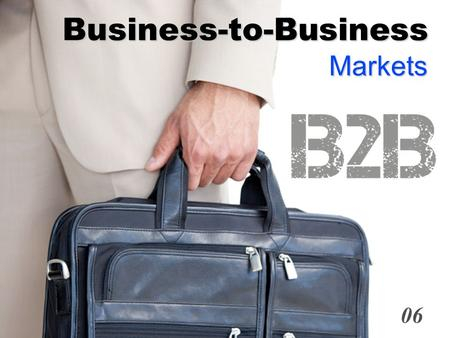 Business-to-Business Markets 06. 6- 1 Definition Business Buyer Behavior:  The buying behavior of organizations that buy goods and services for use in.