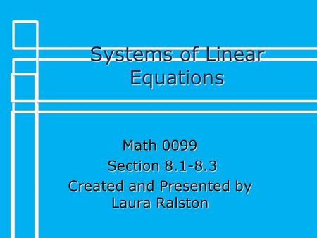 Systems of Linear Equations Math 0099 Section 8.1-8.3 Section 8.1-8.3 Created and Presented by Laura Ralston.