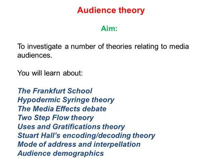Audience theory Aim: To investigate a number of theories relating to media audiences. You will learn about: The Frankfurt School Hypodermic Syringe theory.