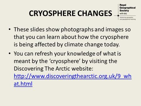 CRYOSPHERE CHANGES These slides show photographs and images so that you can learn about how the cryosphere is being affected by climate change today. You.