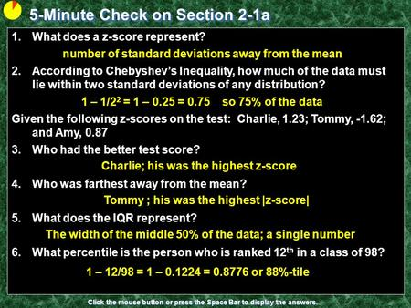 5-Minute Check on Section 2-1a Click the mouse button or press the Space Bar to display the answers. 1.What does a z-score represent? 2.According to Chebyshev's.