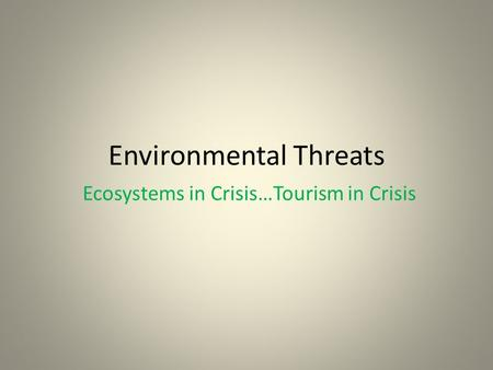Environmental Threats Ecosystems in Crisis…Tourism in Crisis.