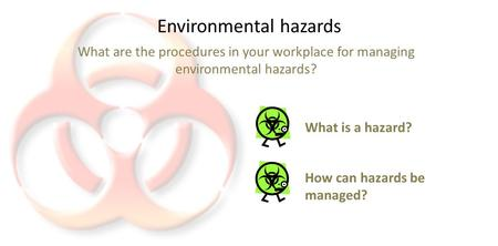 Environmental hazards What are the procedures in your workplace for managing environmental hazards? What is a hazard? How can hazards be managed?