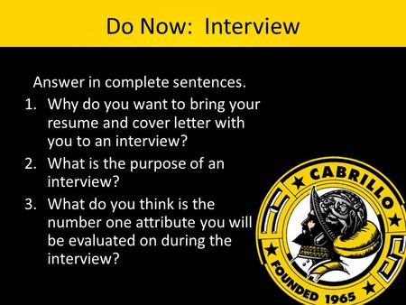 Do Now: Interview *Answer in complete sentences. 1.Why do you want to bring your resume and cover letter with you to an interview? 2.What is the purpose.
