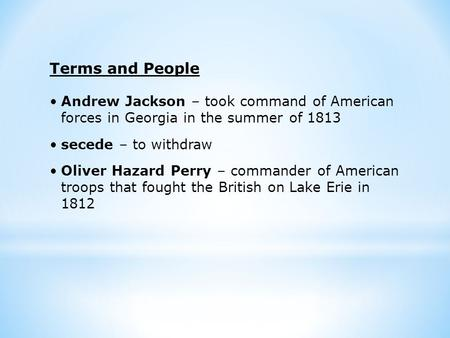 Terms and People Andrew Jackson – took command of American forces in Georgia in the summer of 1813 secede – to withdraw Oliver Hazard Perry – commander.