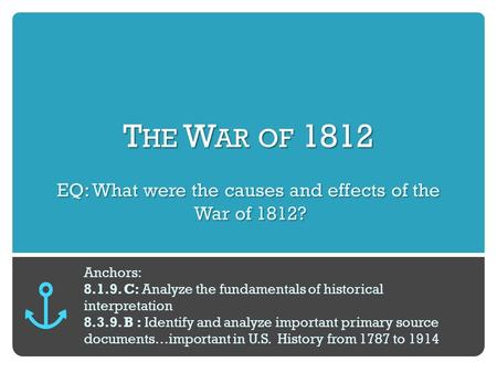 T HE W AR OF 1812 EQ: What were the causes and effects of the War of 1812? Anchors: 8.1.9. C: Analyze the fundamentals of historical interpretation 8.3.9.