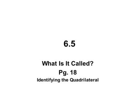 6.5 What Is It Called? Pg. 18 Identifying the Quadrilateral.