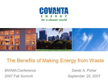 The Benefits of Making Energy from Waste Derek A. Porter September 20, 2007 MWMA Conference 2007 Fall Summit.