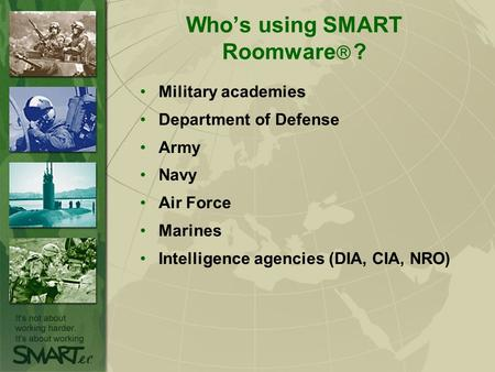 Who's using SMART Roomware  ? Military academies Department of Defense Army Navy Air Force Marines Intelligence agencies (DIA, CIA, NRO)