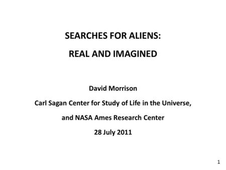 1 SEARCHES FOR ALIENS: REAL AND IMAGINED David Morrison Carl Sagan Center for Study of Life in the Universe, and NASA Ames Research Center 28 July 2011.