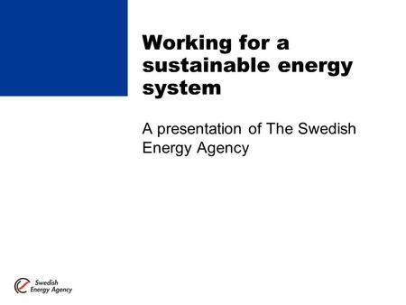 Working for a sustainable energy system A presentation of The Swedish Energy Agency.