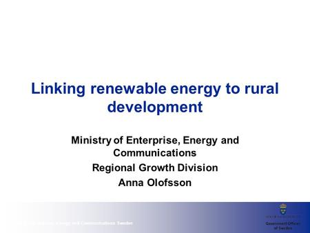 Ministry of Enterprise, Energy and Communications Sweden Linking renewable energy to rural development Ministry of Enterprise, Energy and Communications.