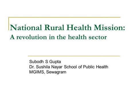 National Rural Health Mission: A revolution in the health sector Subodh S Gupta Dr. Sushila Nayar School of Public Health MGIMS, Sewagram.