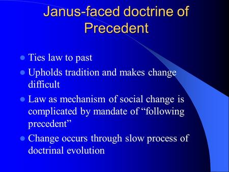 Janus-faced doctrine of Precedent Ties law to past Upholds tradition and makes change difficult Law as mechanism of social change is complicated by mandate.