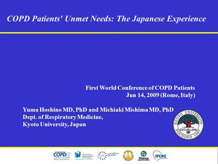 COPD Patients' Unmet Needs: The Japanese Experience First World Conference of COPD Patients Jun 14, 2009 (Rome, Italy) Yuma Hoshino MD, PhD and Michiaki.