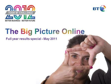 Full year results special - May 2011. The Big Picture Online is a quarterly presentation with highlights of BT's financial performance and examples of.
