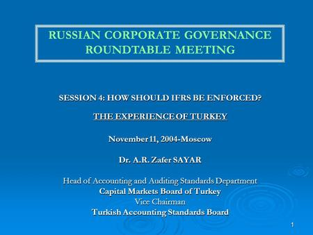 1 SESSION 4: HOW SHOULD IFRS BE ENFORCED? THE EXPERIENCE OF TURKEY November 11, 2004-Moscow Dr. A.R. Zafer SAYAR Head of Accounting and Auditing Standards.