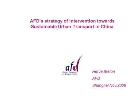 AFD's strategy of intervention towards Sustainable Urban Transport in China Herve Breton AFD Shanghai Nov.2008.