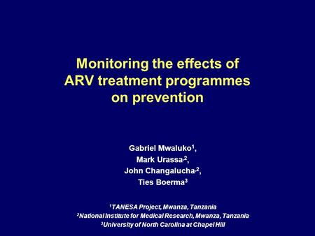 Monitoring the effects of ARV treatment programmes on prevention Gabriel Mwaluko 1, Mark Urassa,2, John Changalucha,2, Ties Boerma 3 1 TANESA Project,