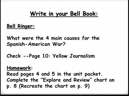 Write in your Bell Book: Bell Ringer: What were the 4 main causes for the Spanish-American War? Check --Page 10: Yellow Journalism Homework Homework: Read.