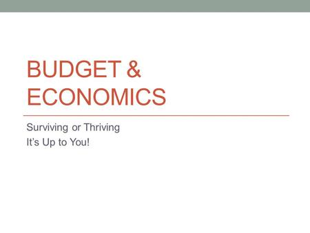 BUDGET & ECONOMICS Surviving or Thriving It's Up to You!